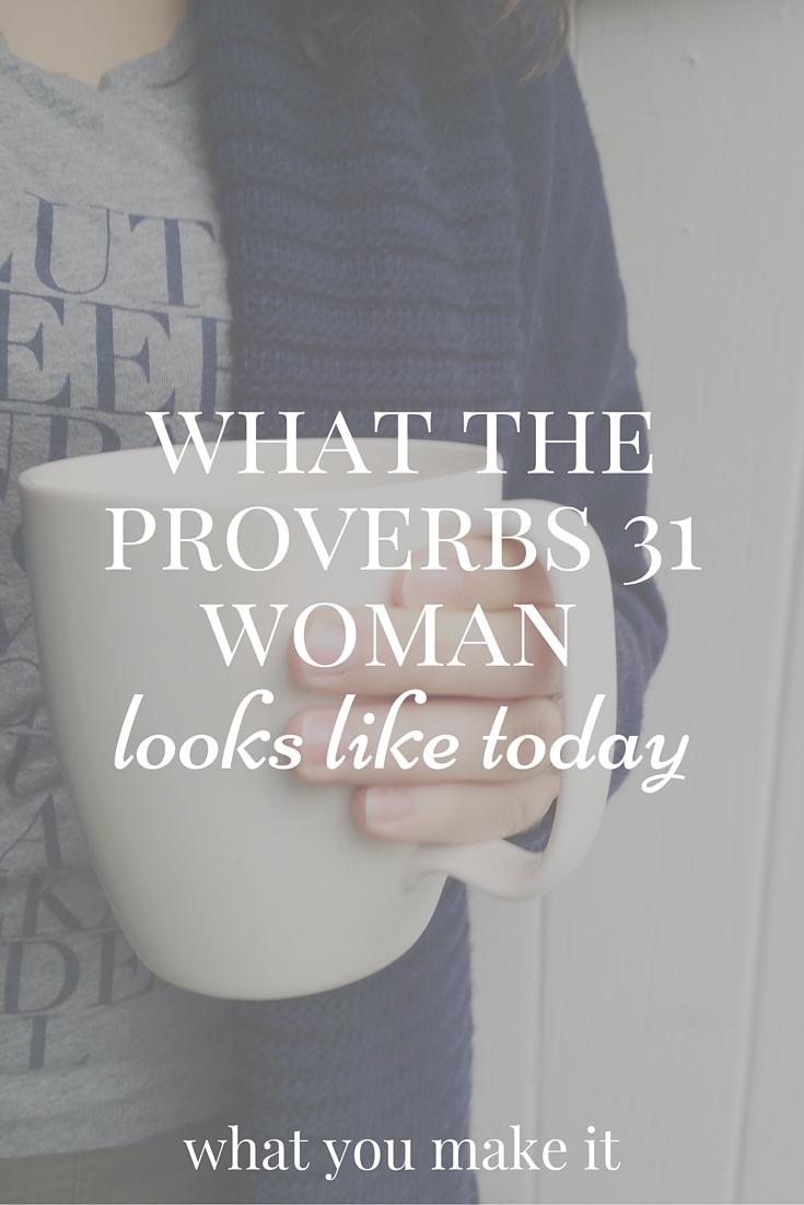 What The Proverbs 31 Woman Looks Like Today What You Make It