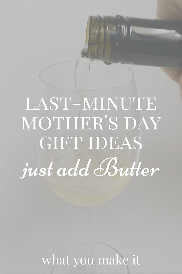last minute mother's day gift ideas - just add butter ...